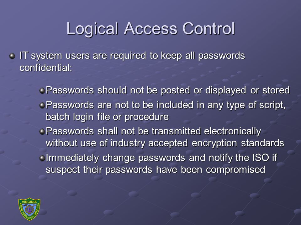 Logical Access Control IT system users are required to keep all passwords confidential: Passwords should not be posted or displayed or stored Passwords are not to be included in any type of script, batch login file or procedure Passwords shall not be transmitted electronically without use of industry accepted encryption standards Immediately change passwords and notify the ISO if suspect their passwords have been compromised