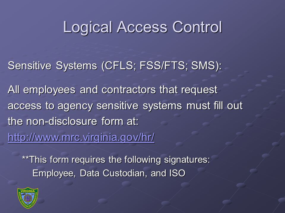 Sensitive Systems (CFLS; FSS/FTS; SMS): All employees and contractors that request access to agency sensitive systems must fill out the non-disclosure form at: http://www.mrc.virginia.gov/hr/ **This form requires the following signatures: Employee, Data Custodian, and ISO Employee, Data Custodian, and ISO Logical Access Control