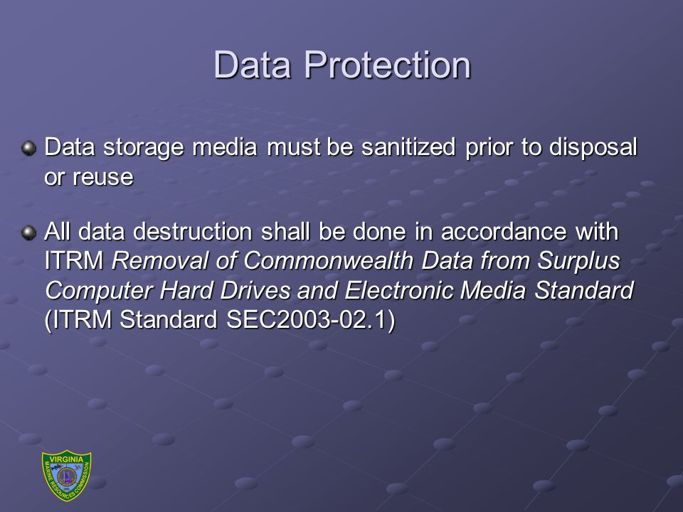 Data Protection Data storage media must be sanitized prior to disposal or reuse All data destruction shall be done in accordance with ITRM Removal of Commonwealth Data from Surplus Computer Hard Drives and Electronic Media Standard (ITRM Standard SEC2003-02.1)