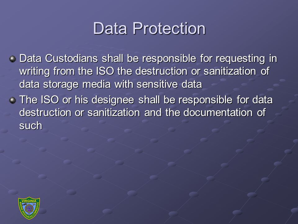 Data Protection Data Custodians shall be responsible for requesting in writing from the ISO the destruction or sanitization of data storage media with sensitive data The ISO or his designee shall be responsible for data destruction or sanitization and the documentation of such