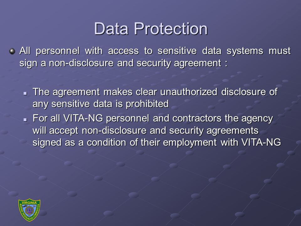 Data Protection All personnel with access to sensitive data systems must sign a non-disclosure and security agreement : The agreement makes clear unauthorized disclosure of any sensitive data is prohibited The agreement makes clear unauthorized disclosure of any sensitive data is prohibited For all VITA-NG personnel and contractors the agency will accept non-disclosure and security agreements signed as a condition of their employment with VITA-NG For all VITA-NG personnel and contractors the agency will accept non-disclosure and security agreements signed as a condition of their employment with VITA-NG