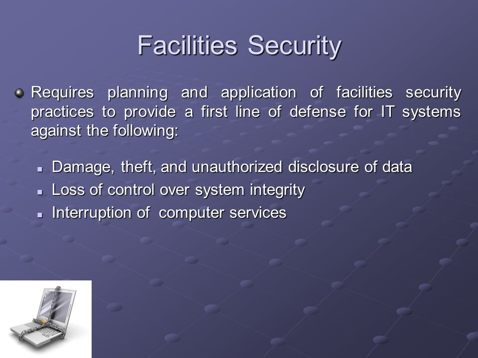Facilities Security Requires planning and application of facilities security practices to provide a first line of defense for IT systems against the following: Damage, theft, and unauthorized disclosure of data Damage, theft, and unauthorized disclosure of data Loss of control over system integrity Loss of control over system integrity Interruption of computer services Interruption of computer services
