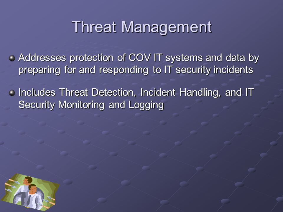 Threat Management Addresses protection of COV IT systems and data by preparing for and responding to IT security incidents Includes Threat Detection, Incident Handling, and IT Security Monitoring and Logging