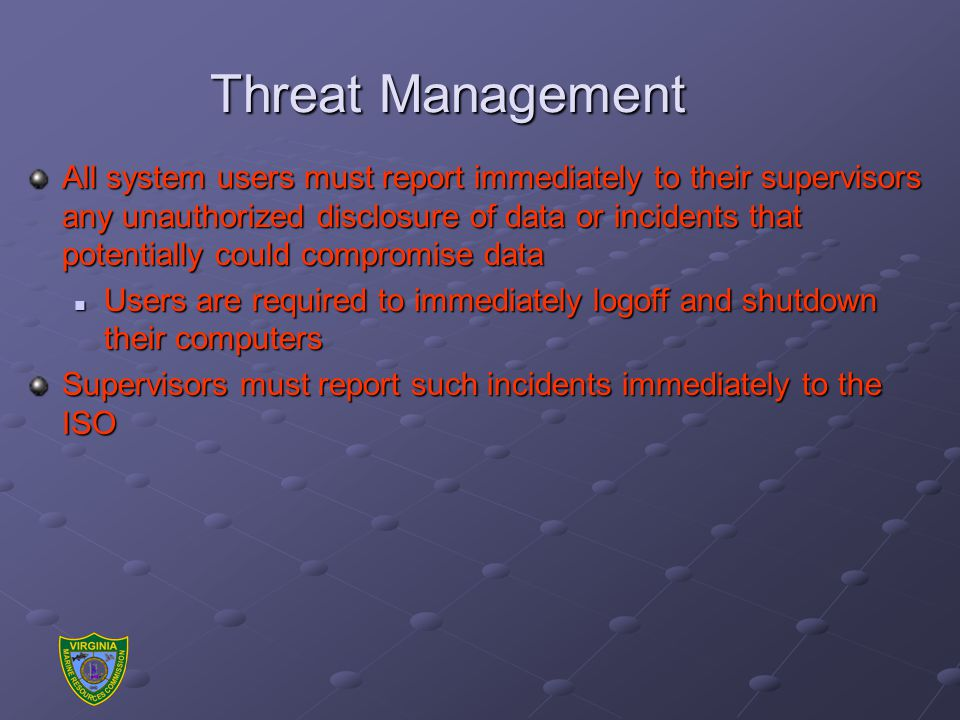 Threat Management All system users must report immediately to their supervisors any unauthorized disclosure of data or incidents that potentially could compromise data Users are required to immediately logoff and shutdown their computers Users are required to immediately logoff and shutdown their computers Supervisors must report such incidents immediately to the ISO