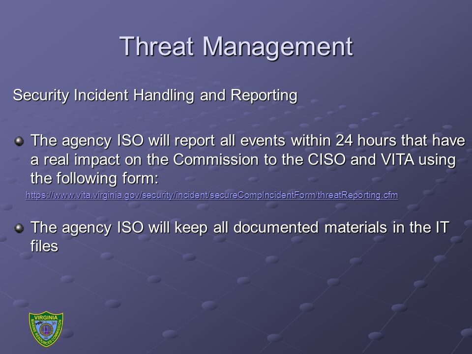 Threat Management Security Incident Handling and Reporting The agency ISO will report all events within 24 hours that have a real impact on the Commission to the CISO and VITA using the following form: https://www.vita.virginia.gov/security/incident/secureCompIncidentForm/threatReporting.cfm https://www.vita.virginia.gov/security/incident/secureCompIncidentForm/threatReporting.cfmhttps://www.vita.virginia.gov/security/incident/secureCompIncidentForm/threatReporting.cfmhttps://www.vita.virginia.gov/security/incident/secureCompIncidentForm/threatReporting.cfm The agency ISO will keep all documented materials in the IT files