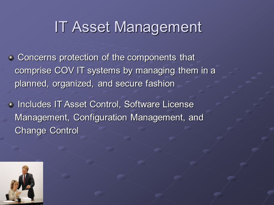 IT Asset Management Concerns protection of the components that comprise COV IT systems by managing them in a comprise COV IT systems by managing them in a planned, organized, and secure fashion planned, organized, and secure fashion Includes IT Asset Control, Software License Management, Configuration Management, and Management, Configuration Management, and Change Control Change Control