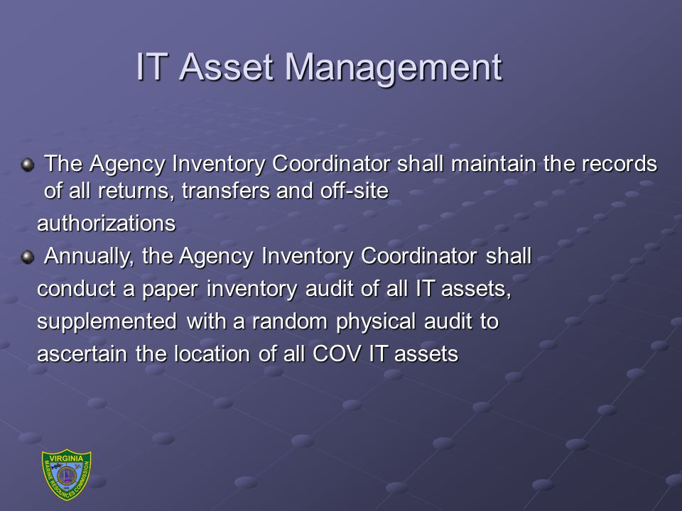IT Asset Management The Agency Inventory Coordinator shall maintain the records of all returns, transfers and off-site authorizations authorizations Annually, the Agency Inventory Coordinator shall conduct a paper inventory audit of all IT assets, conduct a paper inventory audit of all IT assets, supplemented with a random physical audit to supplemented with a random physical audit to ascertain the location of all COV IT assets ascertain the location of all COV IT assets
