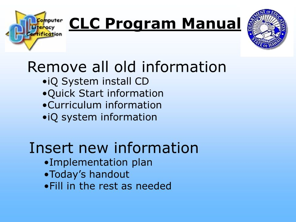 CLC Program Manual Remove all old information iQ System install CD Quick Start information Curriculum information iQ system information Insert new information Implementation plan Today's handout Fill in the rest as needed