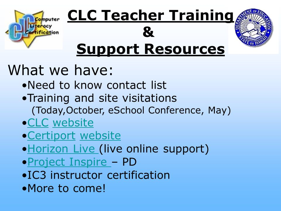 CLC Teacher Training & Support Resources What we have: Need to know contact list Training and site visitations (Today,October, eSchool Conference, May) CLC websiteCLCwebsite Certiport websiteCertiportwebsite Horizon Live (live online support)Horizon Live Project Inspire – PDProject Inspire IC3 instructor certification More to come!