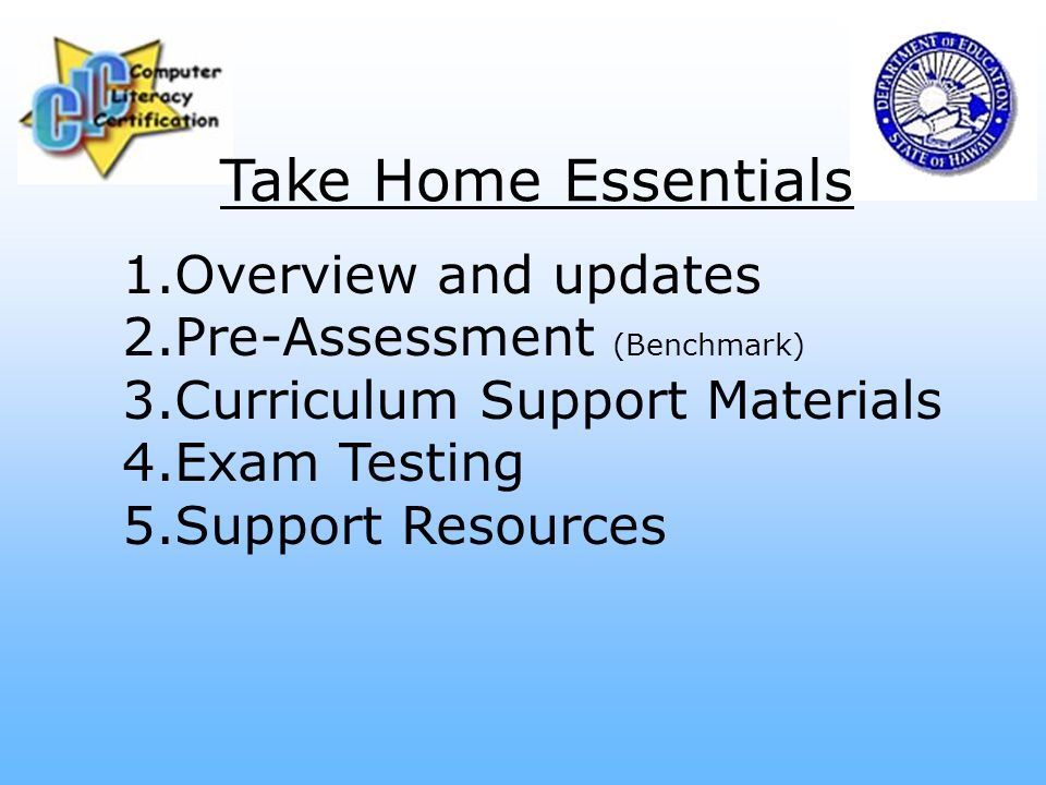 Take Home Essentials 1.Overview and updates 2.Pre-Assessment (Benchmark) 3.Curriculum Support Materials 4.Exam Testing 5.Support Resources