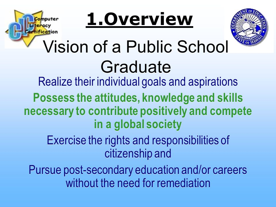 Vision of a Public School Graduate Realize their individual goals and aspirations Possess the attitudes, knowledge and skills necessary to contribute positively and compete in a global society Exercise the rights and responsibilities of citizenship and Pursue post-secondary education and/or careers without the need for remediation Realize their individual goals and aspirations Possess the attitudes, knowledge and skills necessary to contribute positively and compete in a global society Exercise the rights and responsibilities of citizenship and Pursue post-secondary education and/or careers without the need for remediation 1.Overview