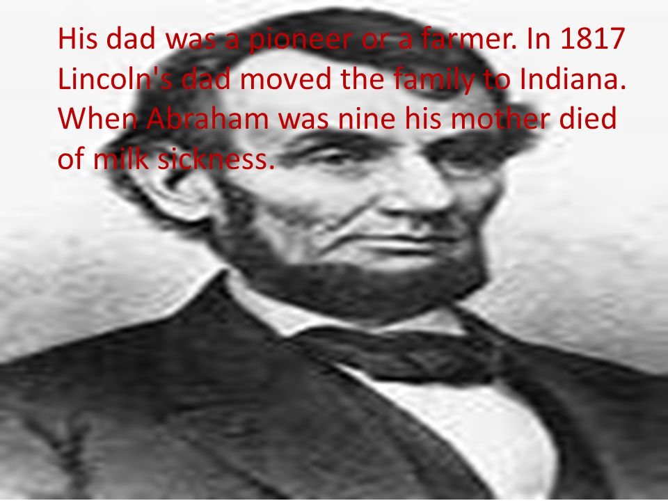 His dad was a pioneer or a farmer. In 1817 Lincoln s dad moved the family to Indiana.