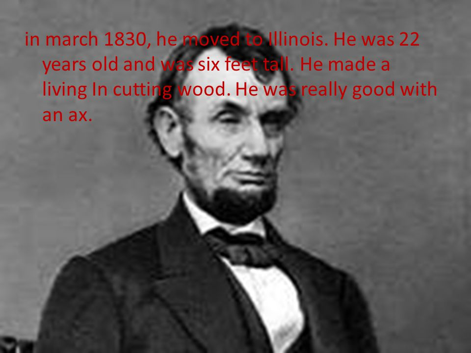 in march 1830, he moved to Illinois. He was 22 years old and was six feet tall.