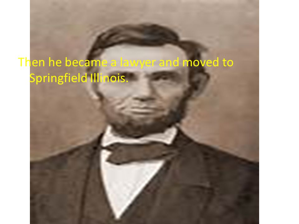 Then he became a lawyer and moved to Springfield Illinois.