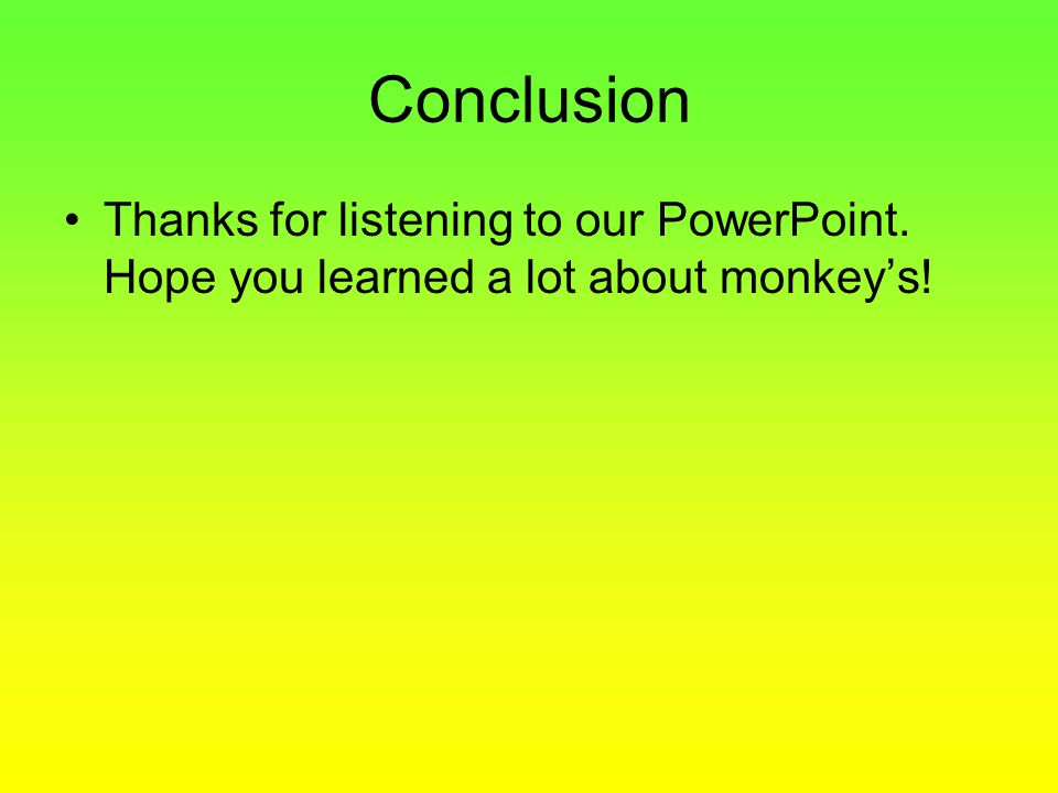 Conclusion Thanks for listening to our PowerPoint. Hope you learned a lot about monkey's!