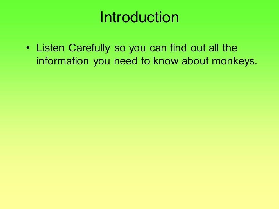 Introduction Listen Carefully so you can find out all the information you need to know about monkeys.