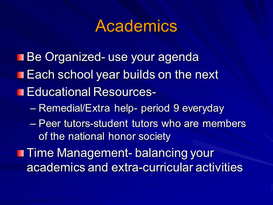 Academics Be Organized- use your agenda Each school year builds on the next Educational Resources- –Remedial/Extra help- period 9 everyday –Peer tutors-student tutors who are members of the national honor society Time Management- balancing your academics and extra-curricular activities
