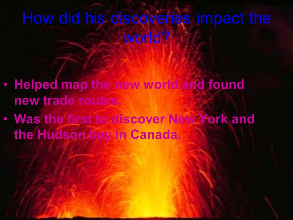 How did his discoveries impact the world. Helped map the new world and found new trade routes.