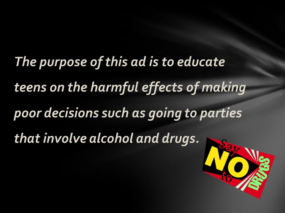 The purpose of this ad is to educate teens on the harmful effects of making poor decisions such as going to parties that involve alcohol and drugs.