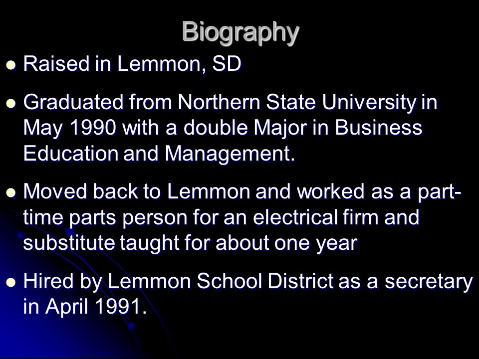 Biography Raised in Lemmon, SD Raised in Lemmon, SD Graduated from Northern State University in May 1990 with a double Major in Business Education and Management.