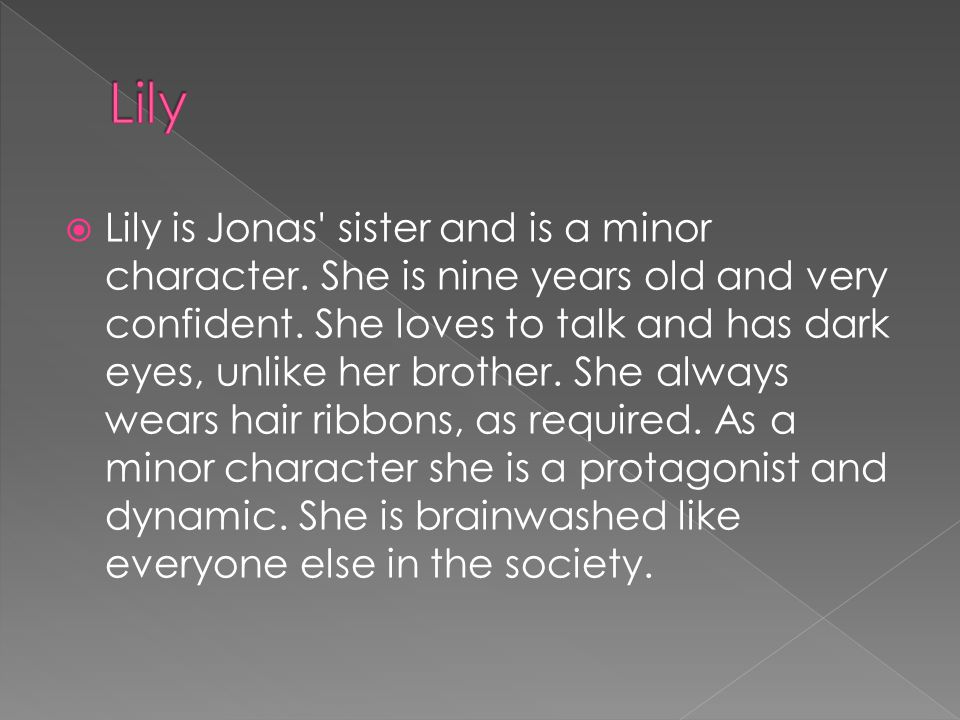  Lily is Jonas sister and is a minor character. She is nine years old and very confident.