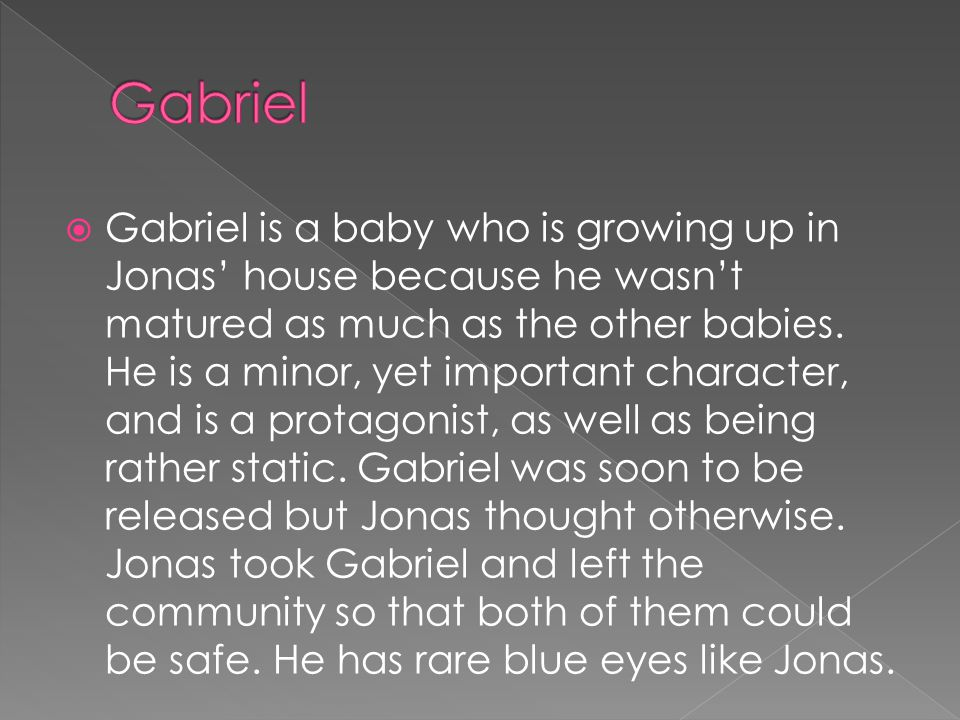  Gabriel is a baby who is growing up in Jonas' house because he wasn't matured as much as the other babies.