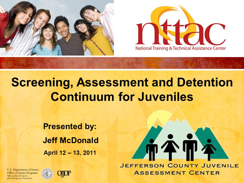 Screening, Assessment and Detention Continuum for Juveniles Presented by: Jeff McDonald April 12 – 13, 2011