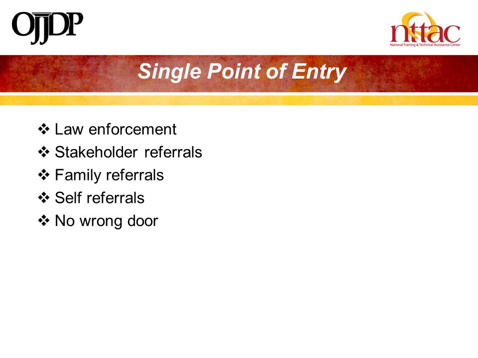  Law enforcement  Stakeholder referrals  Family referrals  Self referrals  No wrong door