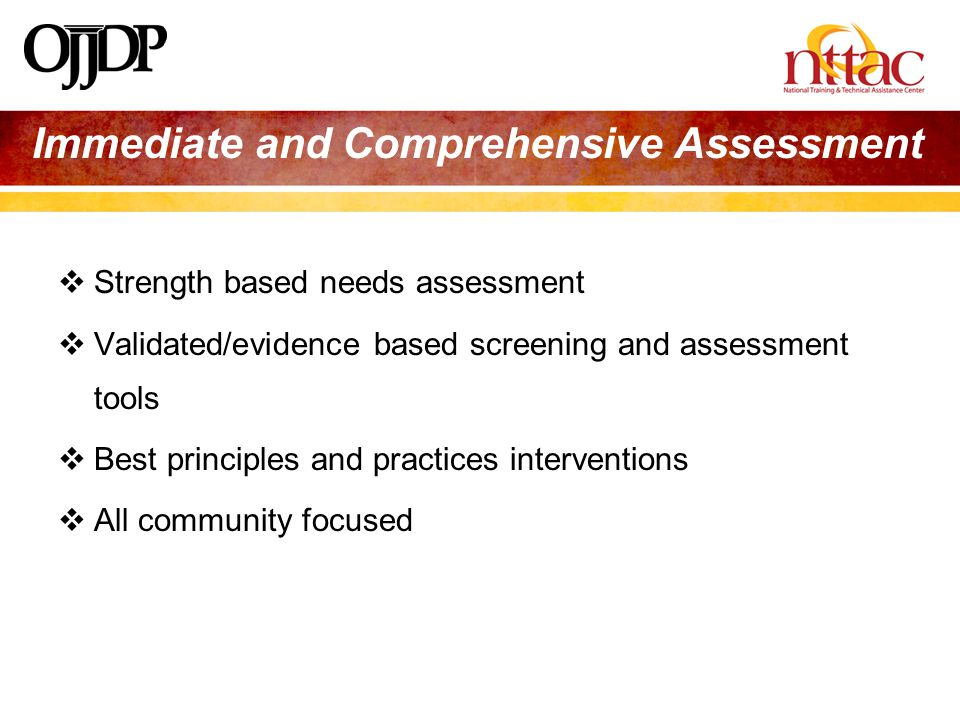 Immediate and Comprehensive Assessment  Strength based needs assessment  Validated/evidence based screening and assessment tools  Best principles and practices interventions  All community focused