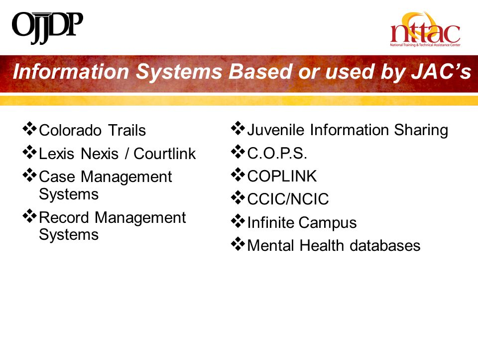 Information Systems Based or used by JAC's  Colorado Trails  Lexis Nexis / Courtlink  Case Management Systems  Record Management Systems  Juvenile Information Sharing  C.O.P.S.