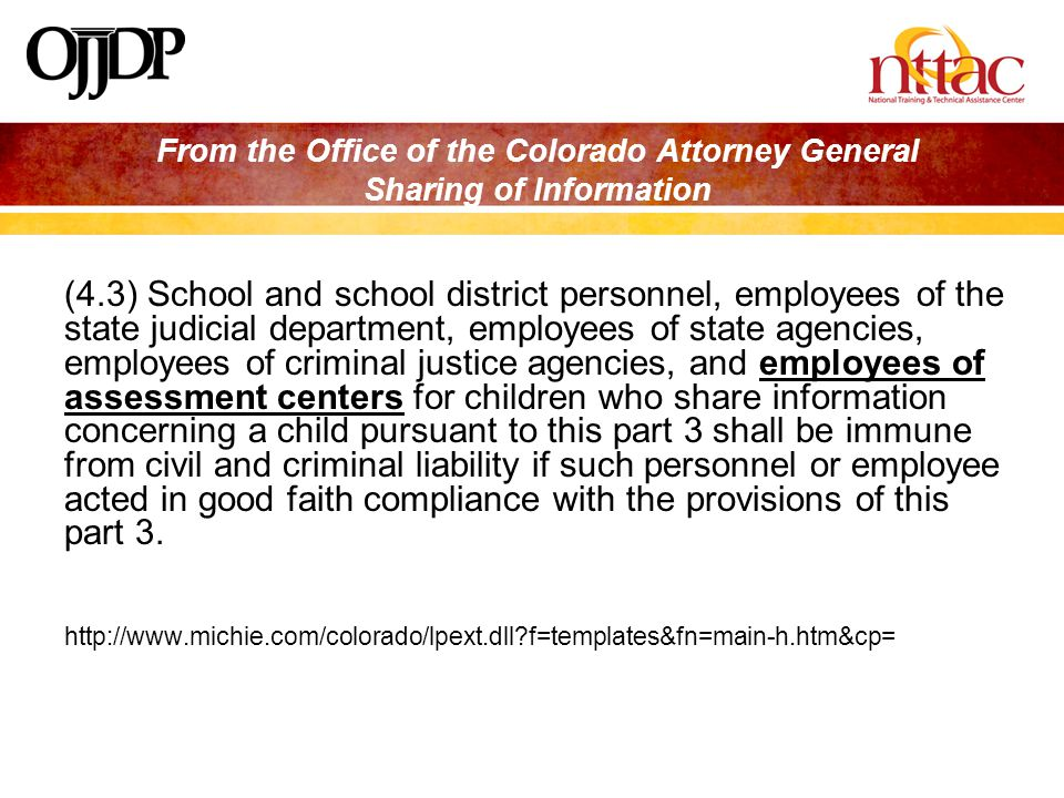 From the Office of the Colorado Attorney General Sharing of Information (4.3) School and school district personnel, employees of the state judicial department, employees of state agencies, employees of criminal justice agencies, and employees of assessment centers for children who share information concerning a child pursuant to this part 3 shall be immune from civil and criminal liability if such personnel or employee acted in good faith compliance with the provisions of this part 3.