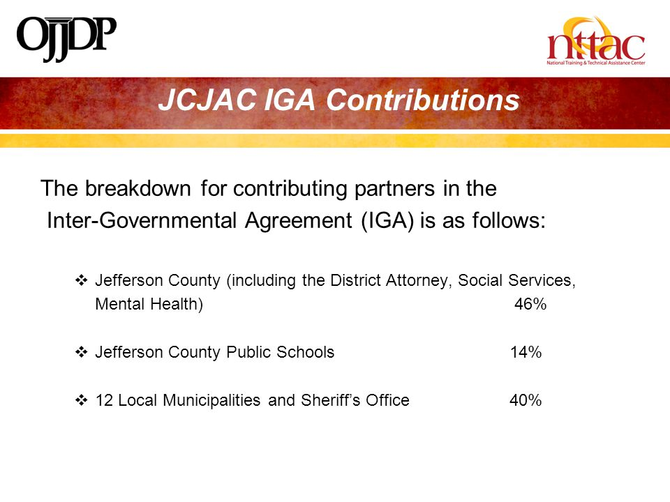 JCJAC IGA Contributions The breakdown for contributing partners in the Inter-Governmental Agreement (IGA) is as follows:  Jefferson County (including the District Attorney, Social Services, Mental Health) 46%  Jefferson County Public Schools 14%  12 Local Municipalities and Sheriff's Office40%