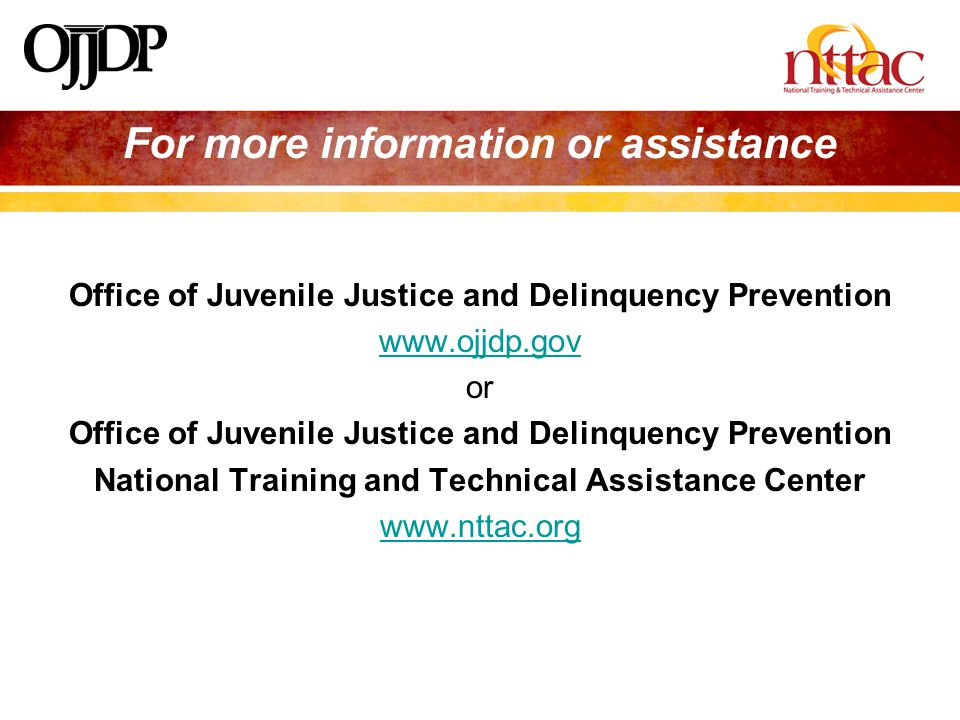 Office of Juvenile Justice and Delinquency Prevention www.ojjdp.gov or Office of Juvenile Justice and Delinquency Prevention National Training and Technical Assistance Center www.nttac.org For more information or assistance