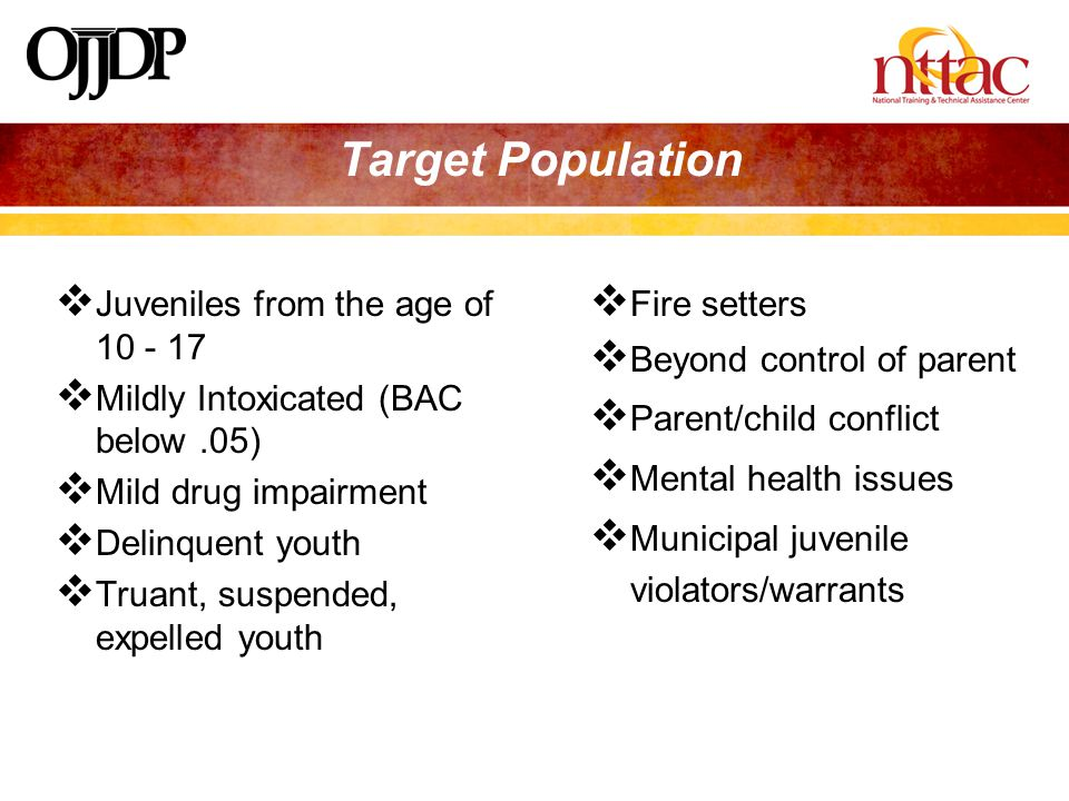 Target Population  Juveniles from the age of 10 - 17  Mildly Intoxicated (BAC below.05)  Mild drug impairment  Delinquent youth  Truant, suspended, expelled youth  Fire setters  Beyond control of parent  Parent/child conflict  Mental health issues  Municipal juvenile violators/warrants