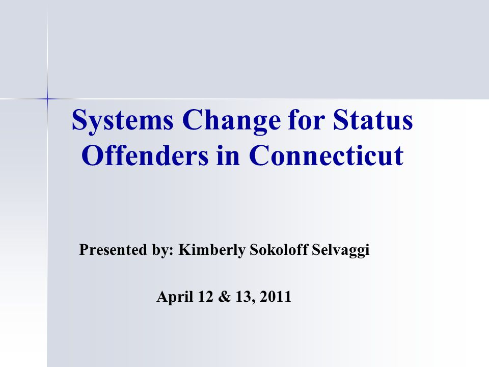 Systems Change for Status Offenders in Connecticut Presented by: Kimberly Sokoloff Selvaggi April 12 & 13, 2011