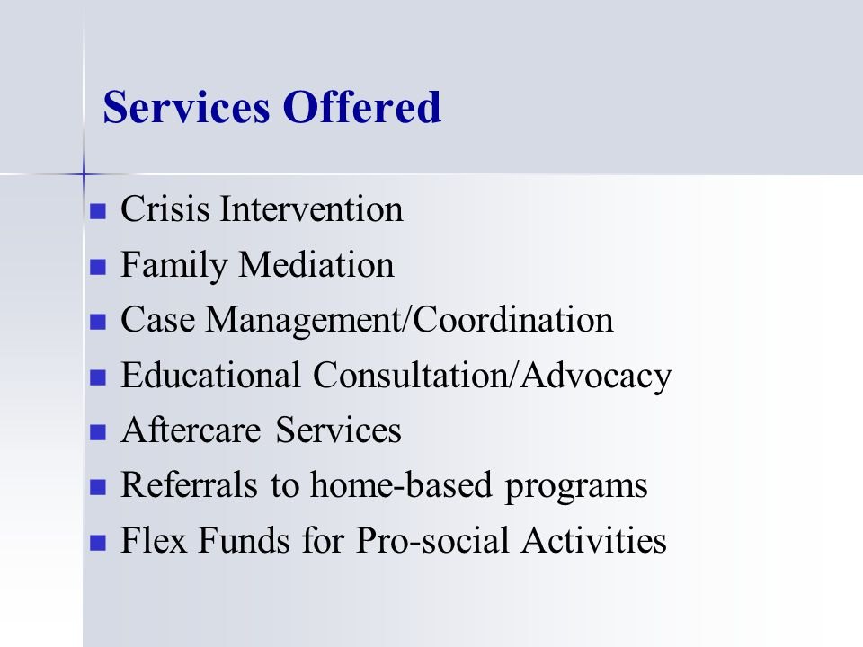 Services Offered Crisis Intervention Family Mediation Case Management/Coordination Educational Consultation/Advocacy Aftercare Services Referrals to home-based programs Flex Funds for Pro-social Activities