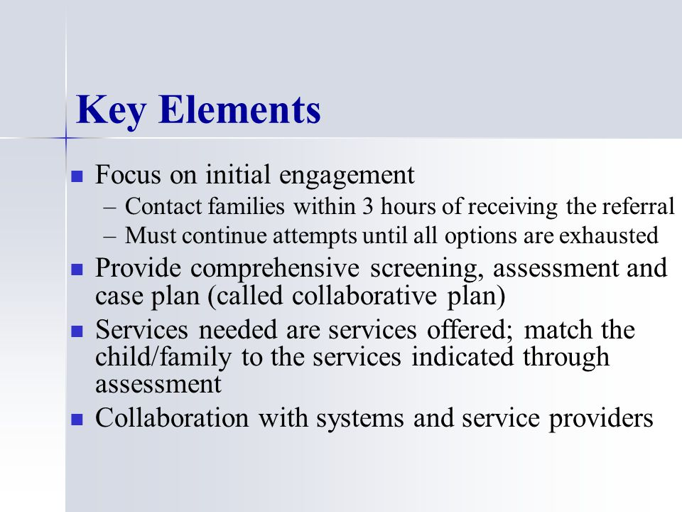 Key Elements Focus on initial engagement – –Contact families within 3 hours of receiving the referral – –Must continue attempts until all options are exhausted Provide comprehensive screening, assessment and case plan (called collaborative plan) Services needed are services offered; match the child/family to the services indicated through assessment Collaboration with systems and service providers