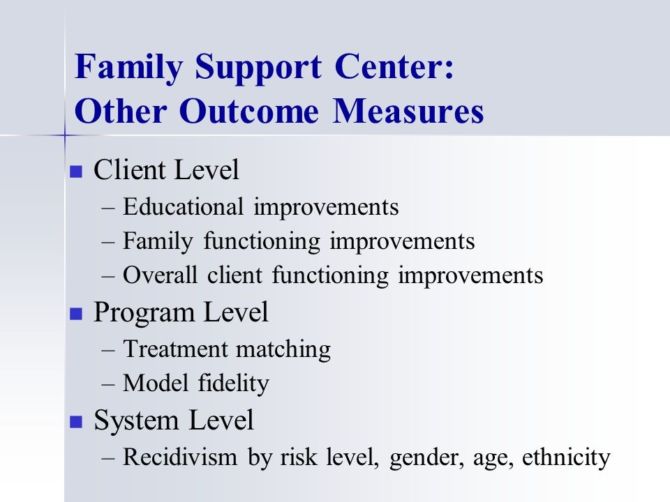 Family Support Center: Other Outcome Measures Client Level – –Educational improvements – –Family functioning improvements – –Overall client functioning improvements Program Level – –Treatment matching – –Model fidelity System Level – –Recidivism by risk level, gender, age, ethnicity