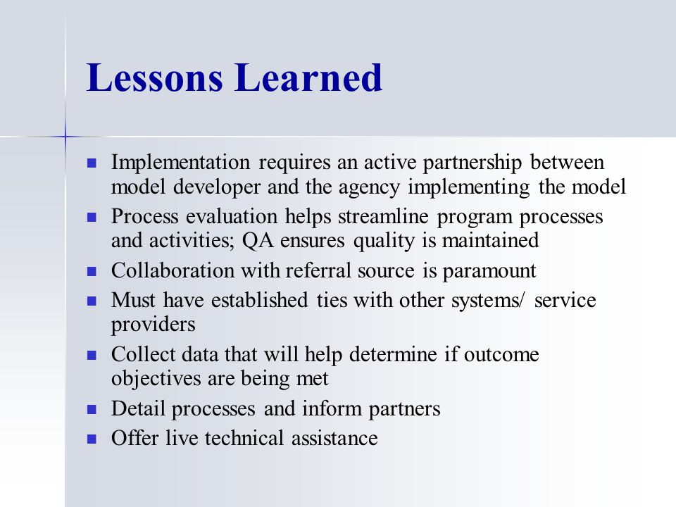 Lessons Learned Implementation requires an active partnership between model developer and the agency implementing the model Process evaluation helps streamline program processes and activities; QA ensures quality is maintained Collaboration with referral source is paramount Must have established ties with other systems/ service providers Collect data that will help determine if outcome objectives are being met Detail processes and inform partners Offer live technical assistance