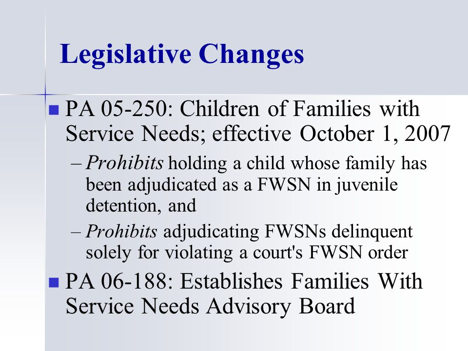 Legislative Changes PA 05-250: Children of Families with Service Needs; effective October 1, 2007 – –Prohibits holding a child whose family has been adjudicated as a FWSN in juvenile detention, and – –Prohibits adjudicating FWSNs delinquent solely for violating a court s FWSN order PA 06-188: Establishes Families With Service Needs Advisory Board