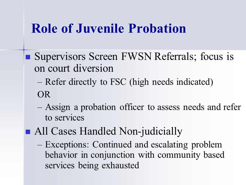 Role of Juvenile Probation Supervisors Screen FWSN Referrals; focus is on court diversion – –Refer directly to FSC (high needs indicated) OR – –Assign a probation officer to assess needs and refer to services All Cases Handled Non-judicially – –Exceptions: Continued and escalating problem behavior in conjunction with community based services being exhausted