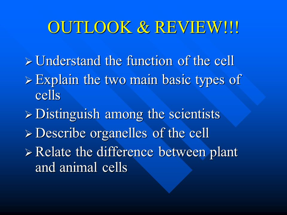 Goals and Objectives  Understand the function of the cell  Explain the two main basic types of cells  Distinguish among the scientists  Describe organelles of the cell  Relate the difference between plant and animal cells