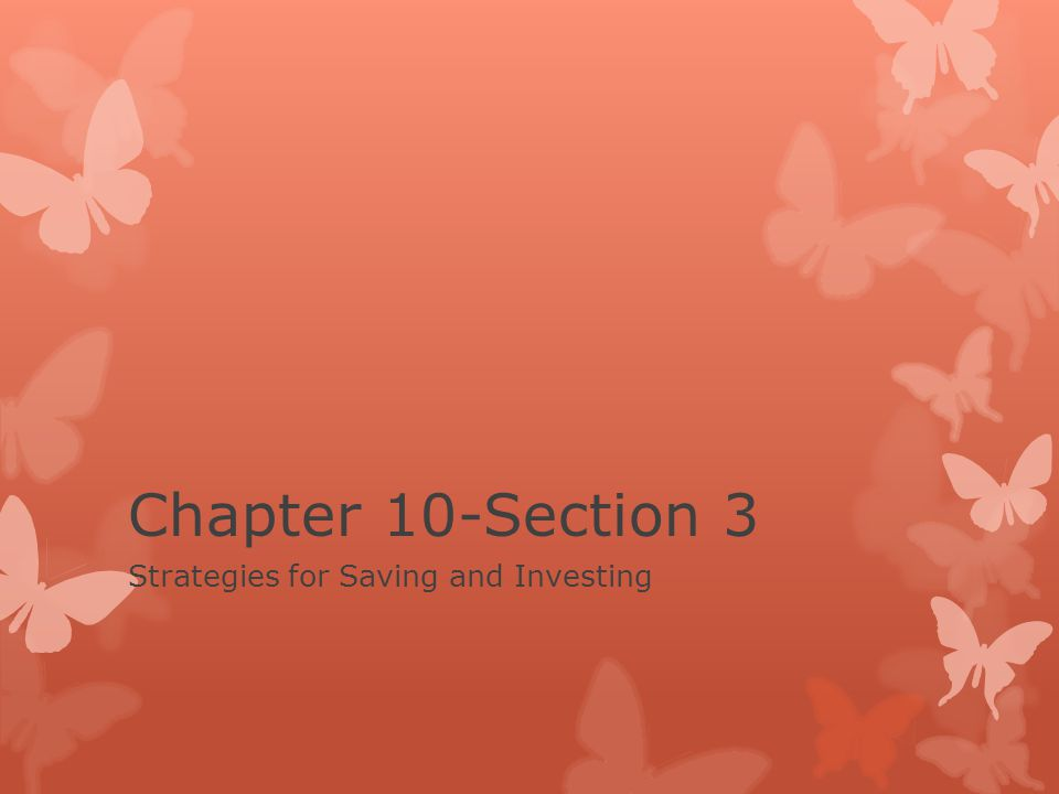 Chapter 10-Section 3 Strategies for Saving and Investing