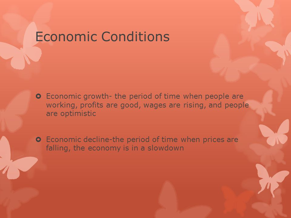 Economic Conditions  Economic growth- the period of time when people are working, profits are good, wages are rising, and people are optimistic  Economic decline-the period of time when prices are falling, the economy is in a slowdown