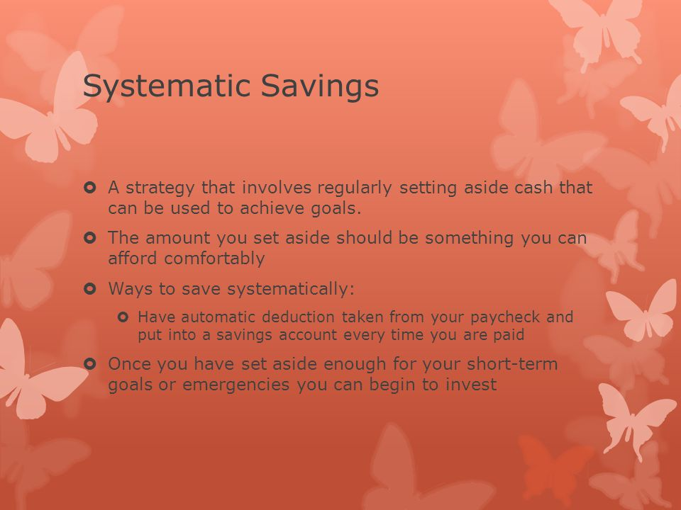 Systematic Savings  A strategy that involves regularly setting aside cash that can be used to achieve goals.