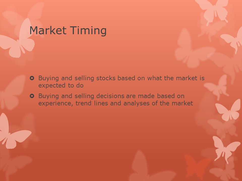 Market Timing  Buying and selling stocks based on what the market is expected to do  Buying and selling decisions are made based on experience, trend lines and analyses of the market