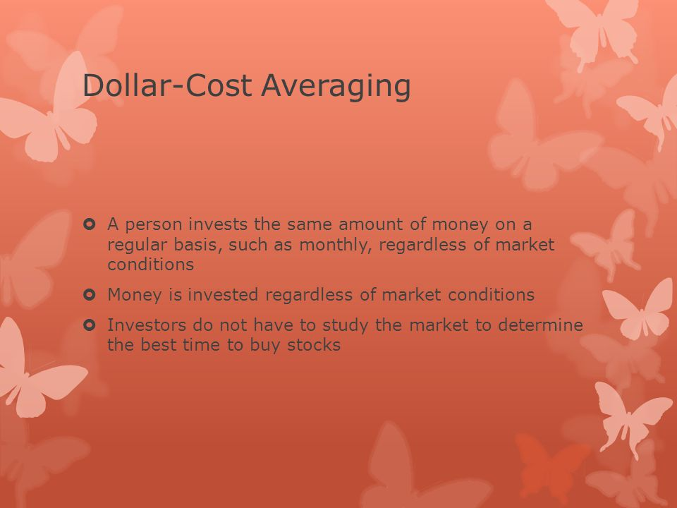 Dollar-Cost Averaging  A person invests the same amount of money on a regular basis, such as monthly, regardless of market conditions  Money is invested regardless of market conditions  Investors do not have to study the market to determine the best time to buy stocks