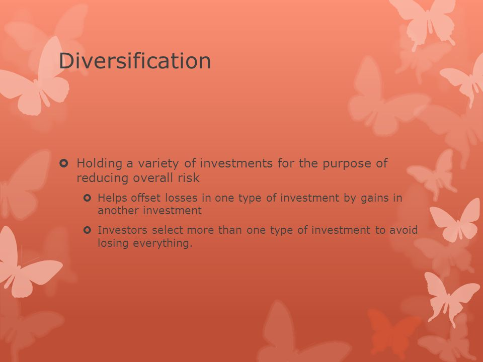 Diversification  Holding a variety of investments for the purpose of reducing overall risk  Helps offset losses in one type of investment by gains in another investment  Investors select more than one type of investment to avoid losing everything.
