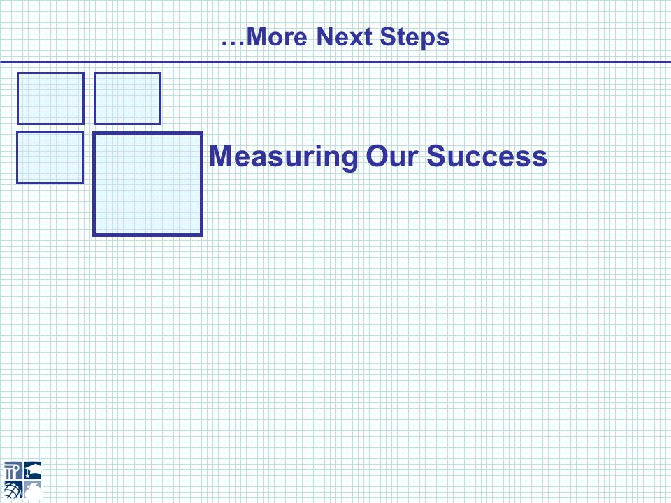 …More Next Steps Measuring Our Success