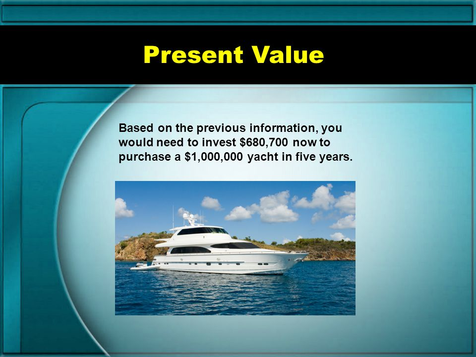 Present Value Based on the previous information, you would need to invest $680,700 now to purchase a $1,000,000 yacht in five years.